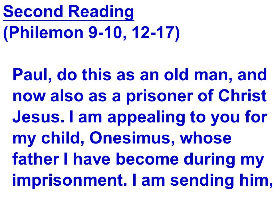 Second Reading (Philemon 9-10, 12-17) Paul, do this as an old man, and. now also as a prisoner of Christ.
