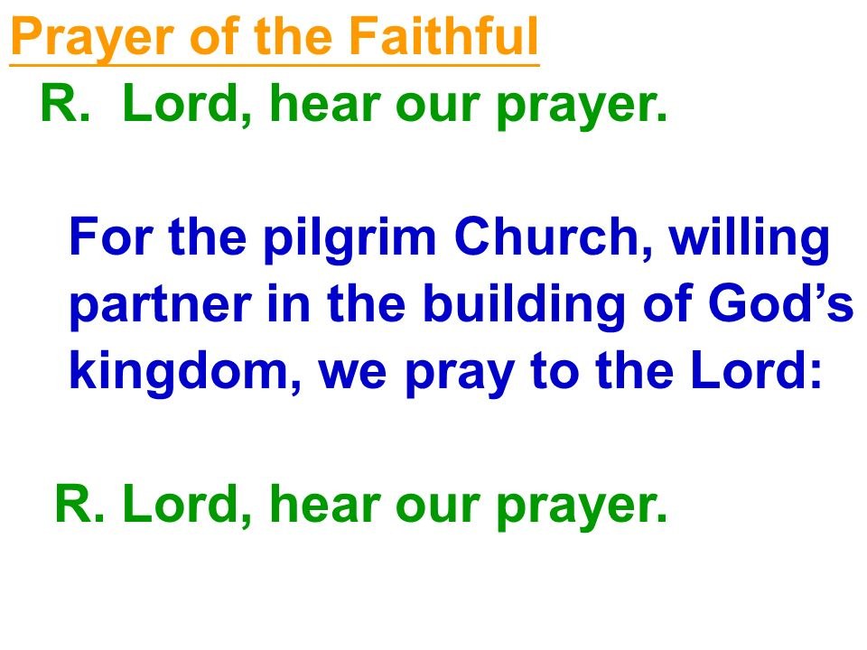 Prayer of the Faithful R. Lord, hear our prayer. For the pilgrim Church, willing. partner in the building of God's.