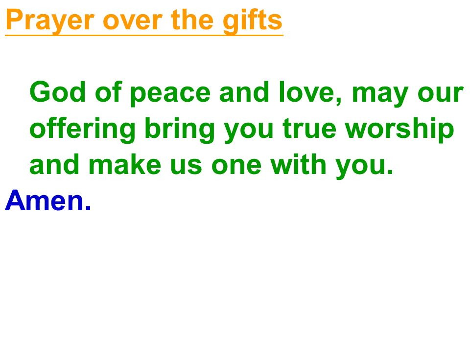 Prayer over the gifts God of peace and love, may our. offering bring you true worship. and make us one with you.