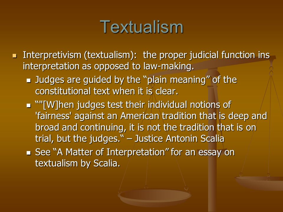 Textualism Interpretivism (textualism): the proper judicial function ins interpretation as opposed to law-making.