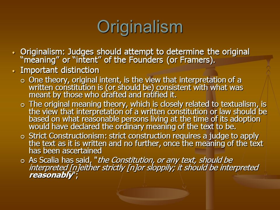 Originalism Originalism: Judges should attempt to determine the original meaning or intent of the Founders (or Framers).