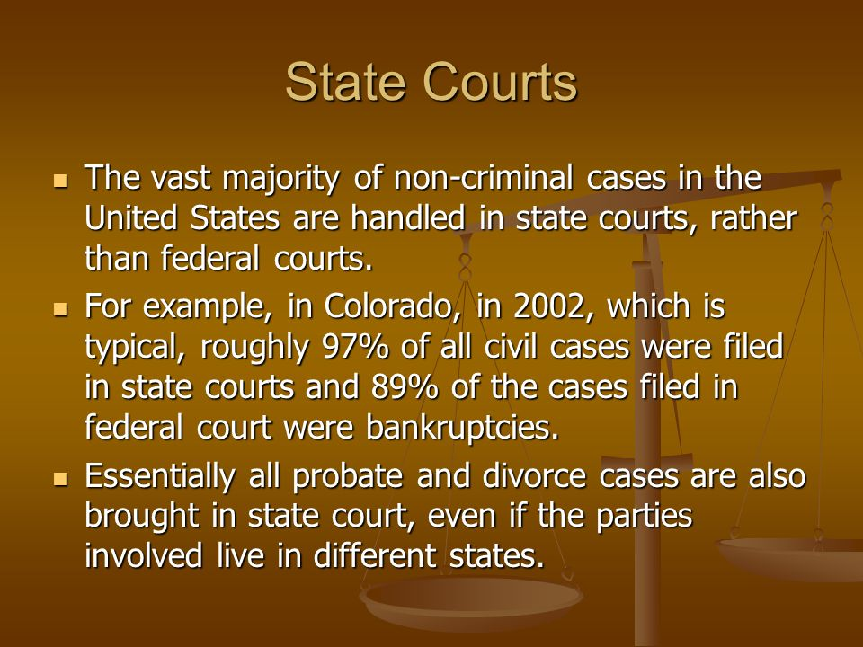 State Courts The vast majority of non-criminal cases in the United States are handled in state courts, rather than federal courts.
