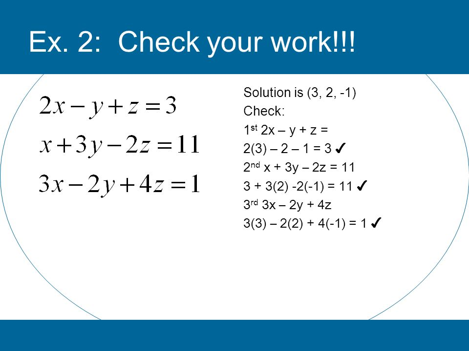 Ex. 2: Check your work!!! Solution is (3, 2, -1) Check: