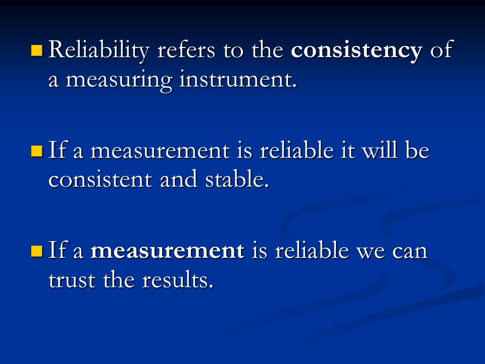 Reliability refers to the consistency of a measuring instrument.