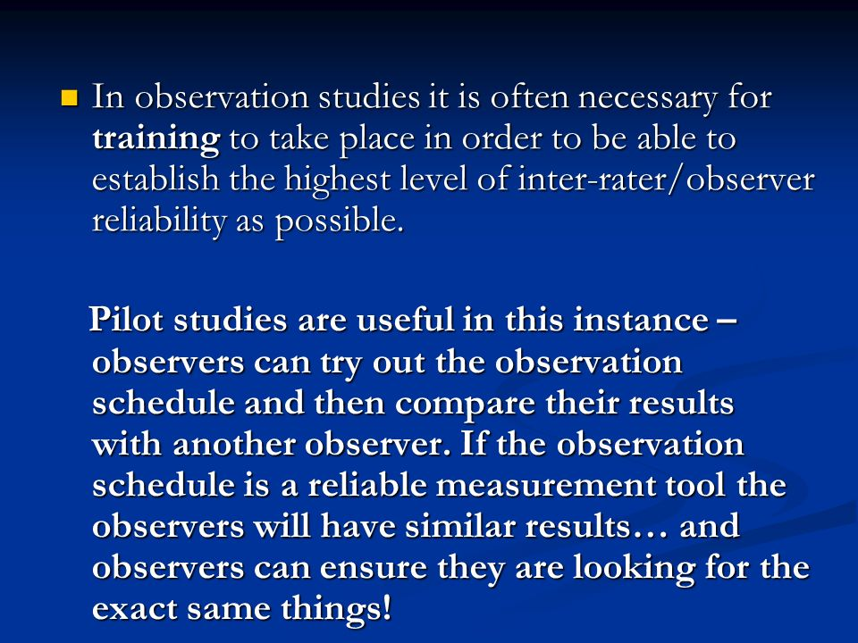 In observation studies it is often necessary for training to take place in order to be able to establish the highest level of inter-rater/observer reliability as possible.