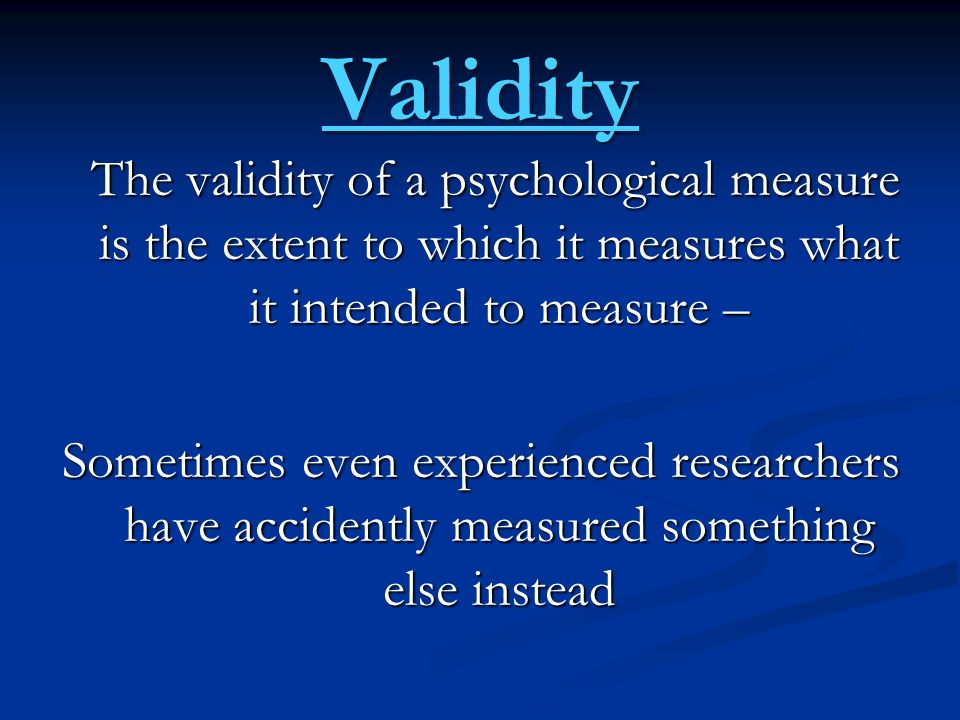 Validity The validity of a psychological measure is the extent to which it measures what it intended to measure –