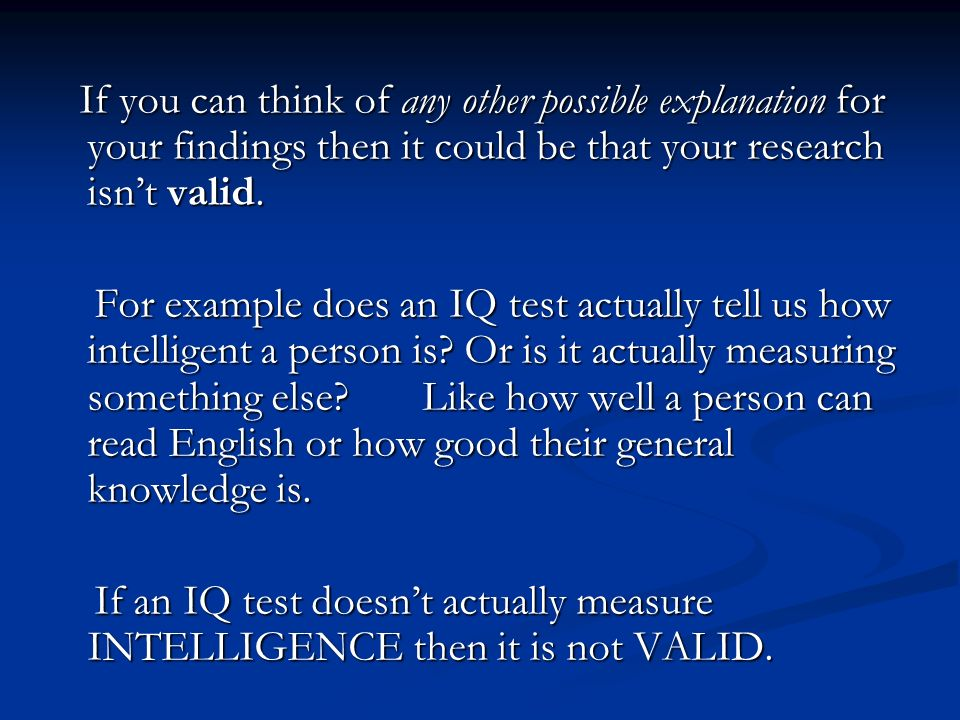 If you can think of any other possible explanation for your findings then it could be that your research isn't valid.