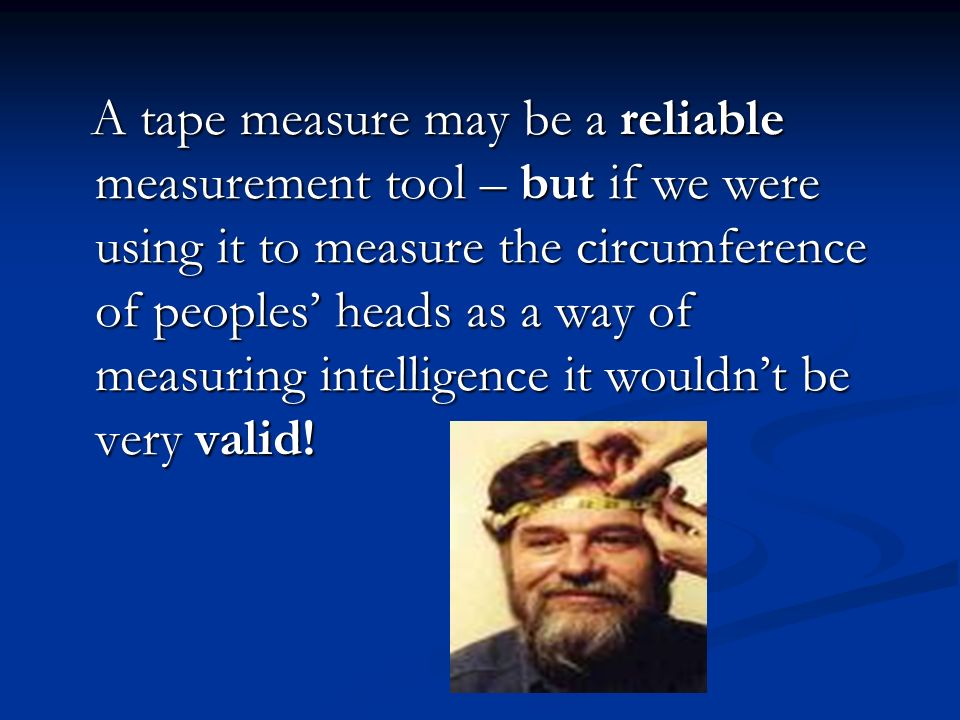 A tape measure may be a reliable measurement tool – but if we were using it to measure the circumference of peoples' heads as a way of measuring intelligence it wouldn't be very valid!