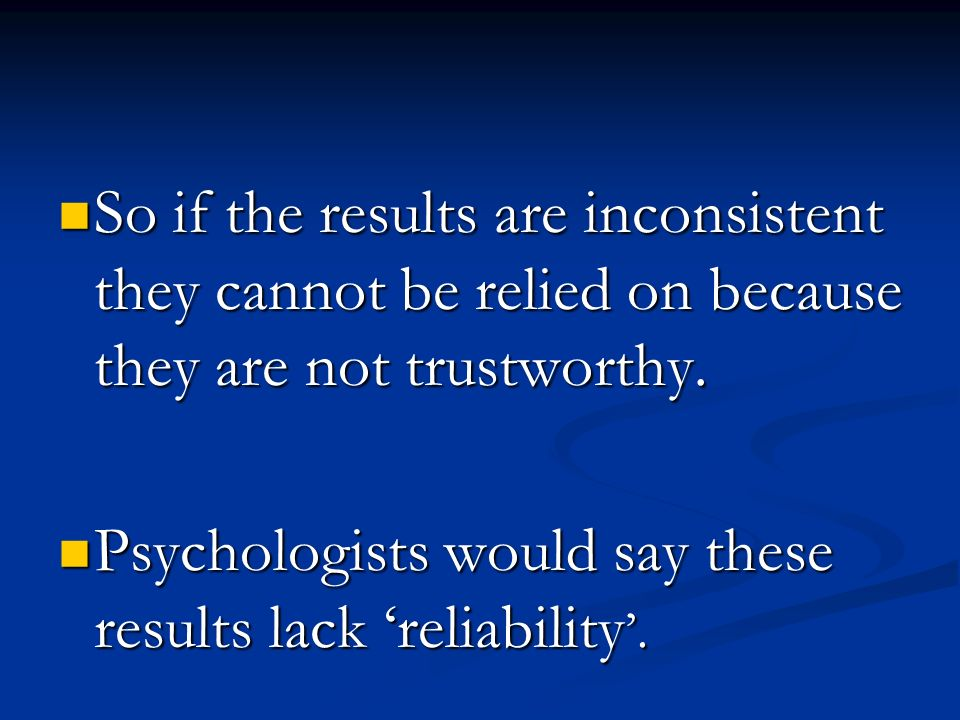 So if the results are inconsistent they cannot be relied on because they are not trustworthy.