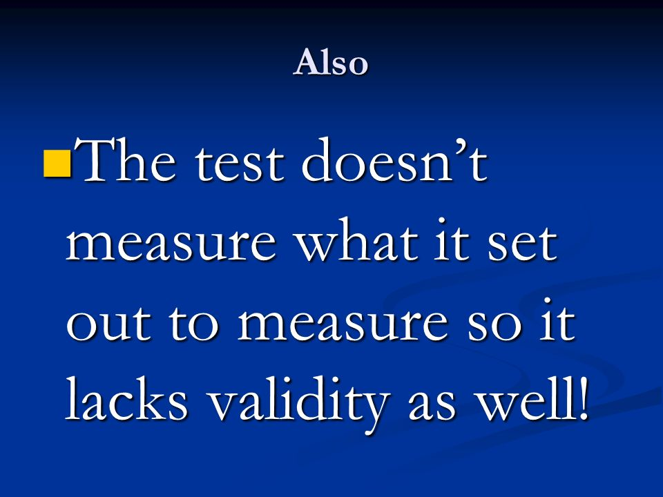 Also The test doesn't measure what it set out to measure so it lacks validity as well!