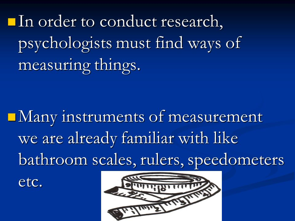 In order to conduct research, psychologists must find ways of measuring things.