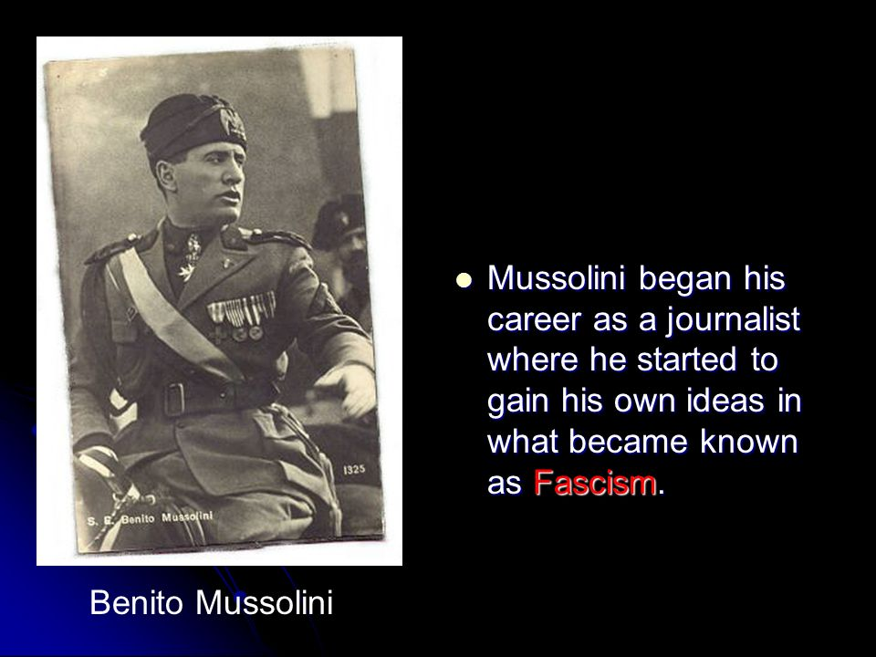 Mussolini began his career as a journalist where he started to gain his own ideas in what became known as Fascism.