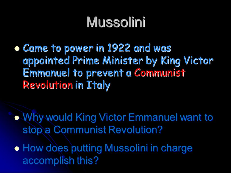 Mussolini Came to power in 1922 and was appointed Prime Minister by King Victor Emmanuel to prevent a Communist Revolution in Italy.