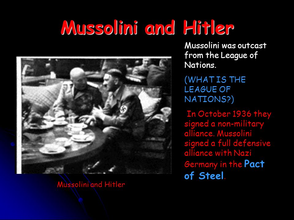 Mussolini and Hitler Mussolini was outcast from the League of Nations.