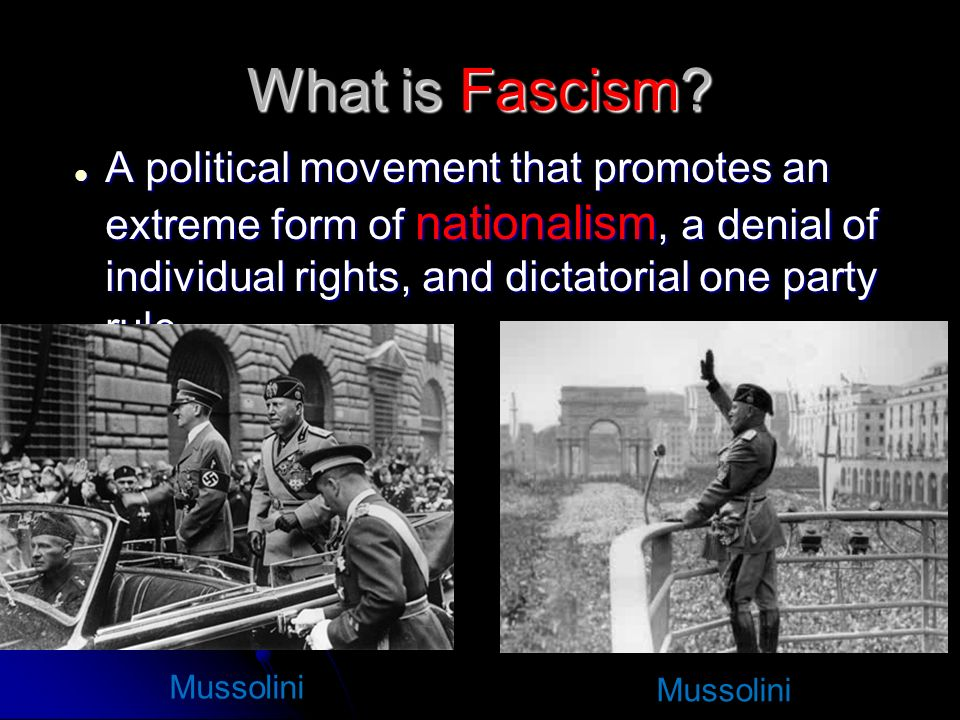 What is Fascism A political movement that promotes an extreme form of nationalism, a denial of individual rights, and dictatorial one party rule.