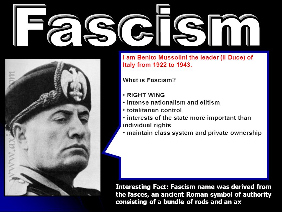 Fascism I am Benito Mussolini the leader (Il Duce) of Italy from 1922 to What is Fascism RIGHT WING.