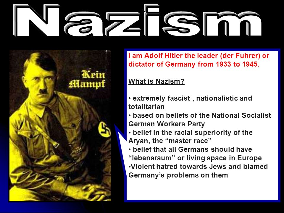Nazism I am Adolf Hitler the leader (der Fuhrer) or dictator of Germany from 1933 to What is Nazism