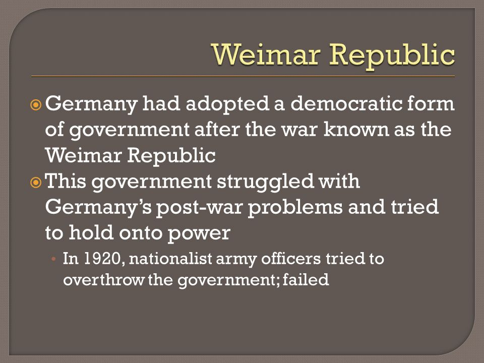 Weimar Republic Germany had adopted a democratic form of government after the war known as the Weimar Republic.