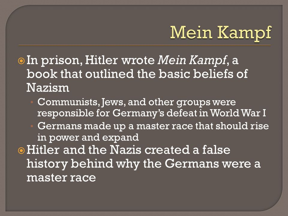 Mein Kampf In prison, Hitler wrote Mein Kampf, a book that outlined the basic beliefs of Nazism.