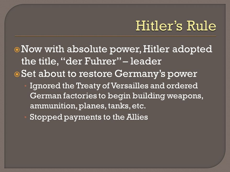 Hitler's Rule Now with absolute power, Hitler adopted the title, der Fuhrer – leader. Set about to restore Germany's power.