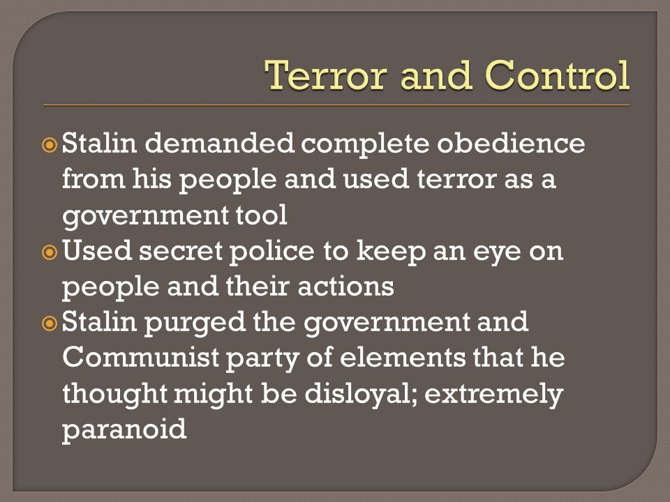 Terror and Control Stalin demanded complete obedience from his people and used terror as a government tool.