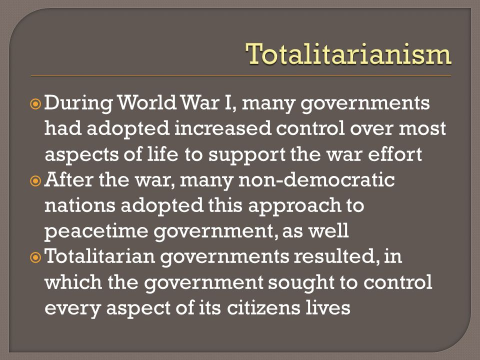 Totalitarianism During World War I, many governments had adopted increased control over most aspects of life to support the war effort.