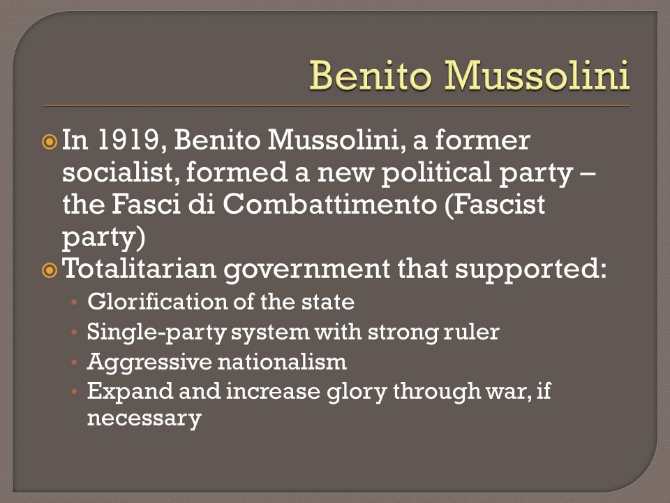 Benito Mussolini In 1919, Benito Mussolini, a former socialist, formed a new political party – the Fasci di Combattimento (Fascist party)