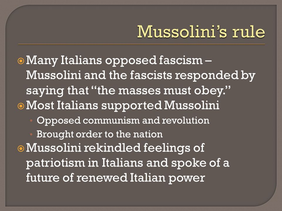 Mussolini's rule Many Italians opposed fascism – Mussolini and the fascists responded by saying that the masses must obey.