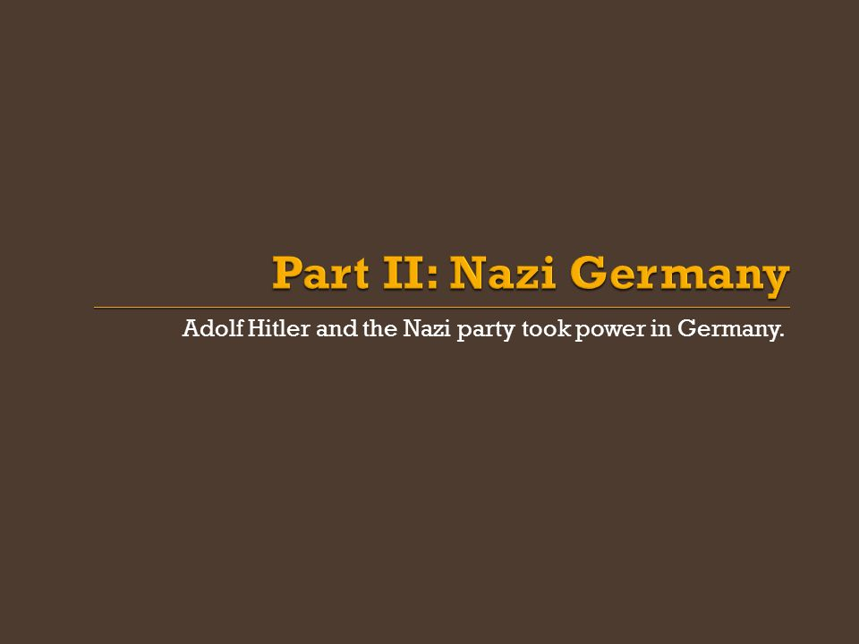 Part II: Nazi Germany Adolf Hitler and the Nazi party took power in Germany.