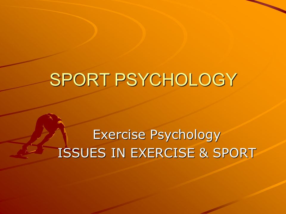 Exercise Psychology ISSUES IN EXERCISE & SPORT