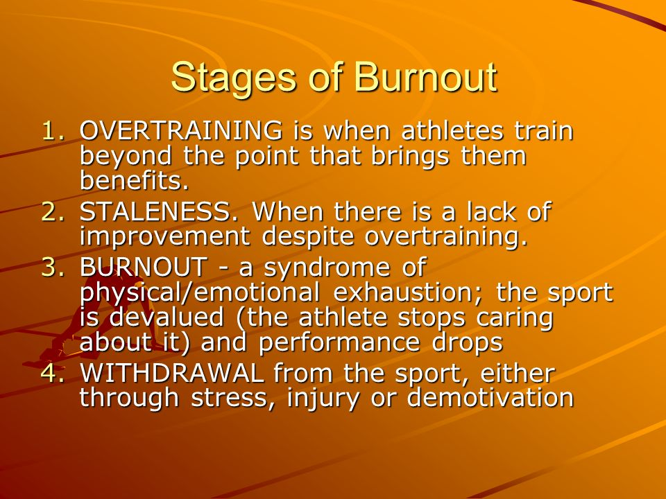 Stages of Burnout OVERTRAINING is when athletes train beyond the point that brings them benefits.