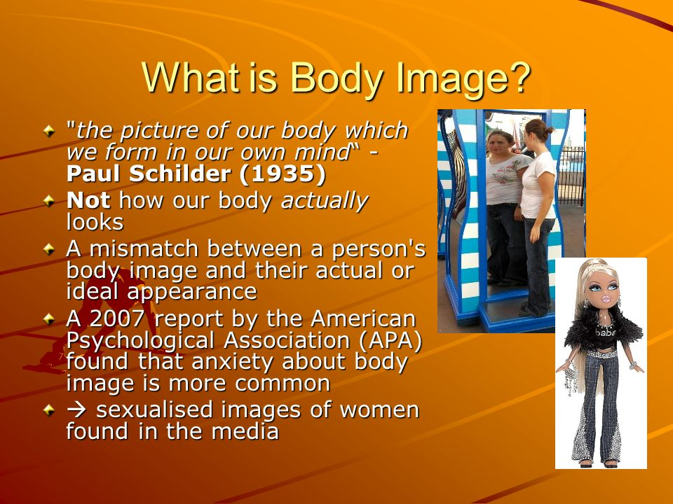 What is Body Image the picture of our body which we form in our own mind - Paul Schilder (1935) Not how our body actually looks.