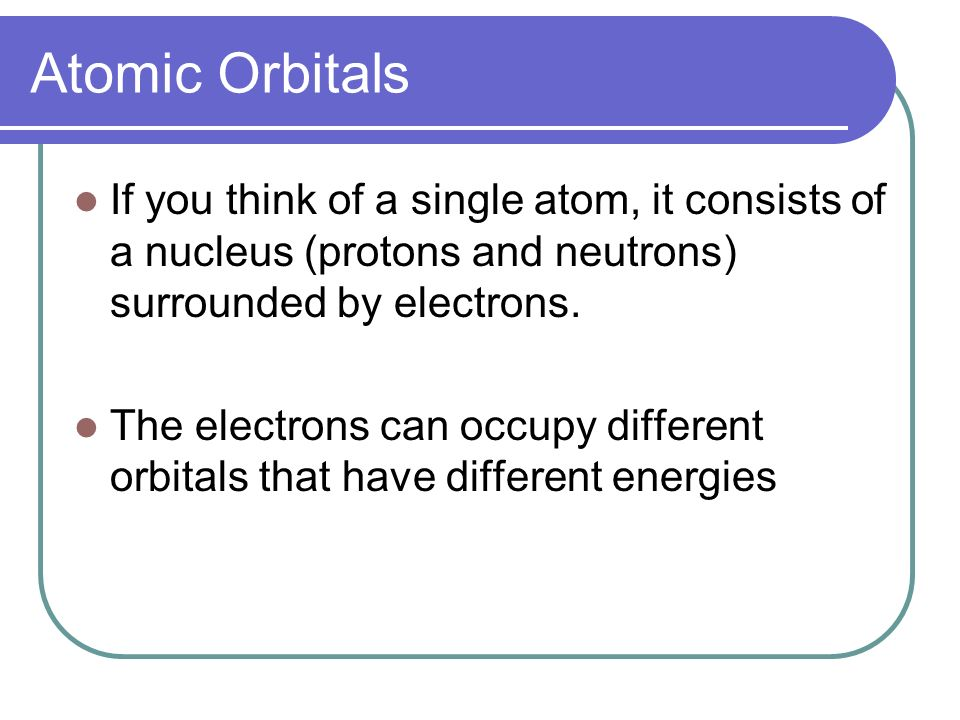 Atomic Orbitals If you think of a single atom, it consists of a nucleus (protons and neutrons) surrounded by electrons.