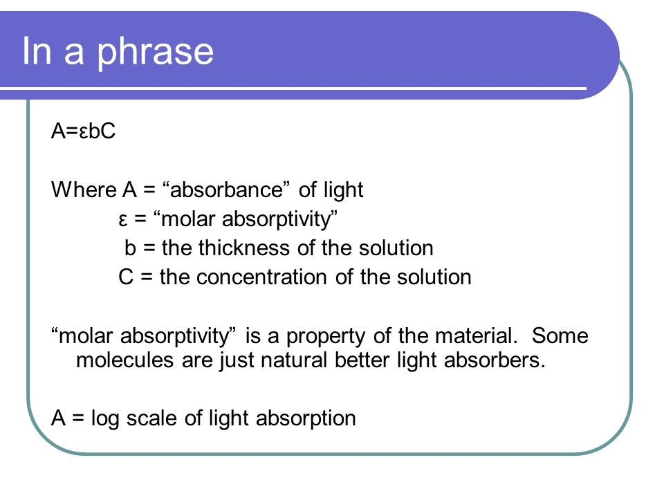 In a phrase A=εbC Where A = absorbance of light