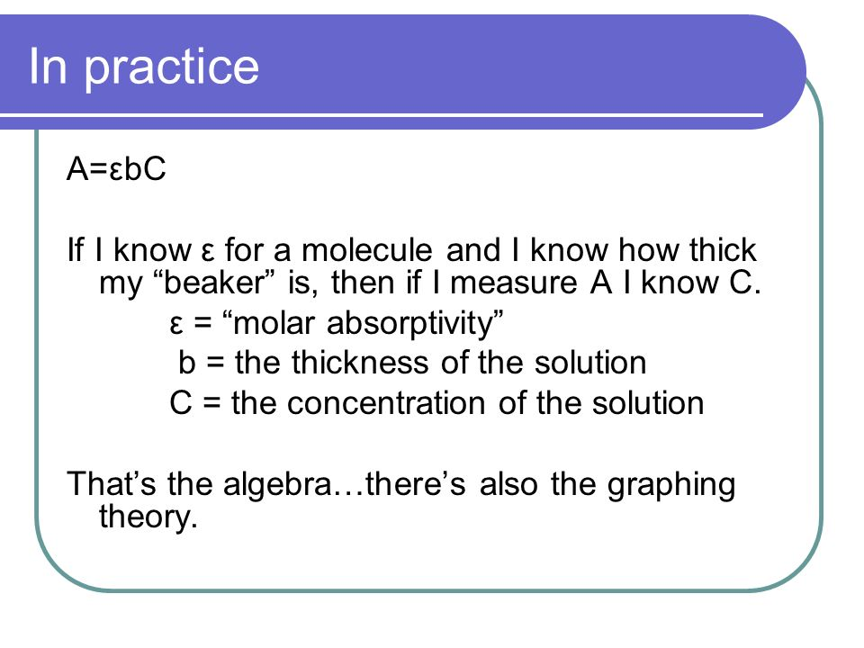 In practice A=εbC. If I know ε for a molecule and I know how thick my beaker is, then if I measure A I know C.