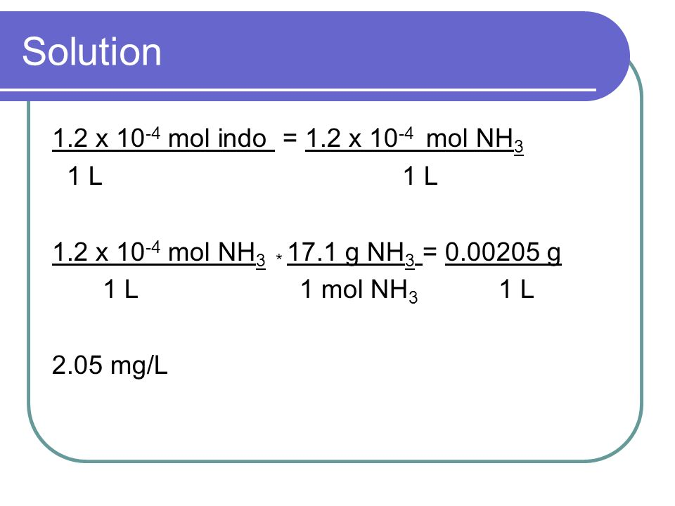 Solution 1.2 x 10-4 mol indo = 1.2 x 10-4 mol NH3 1 L 1 L