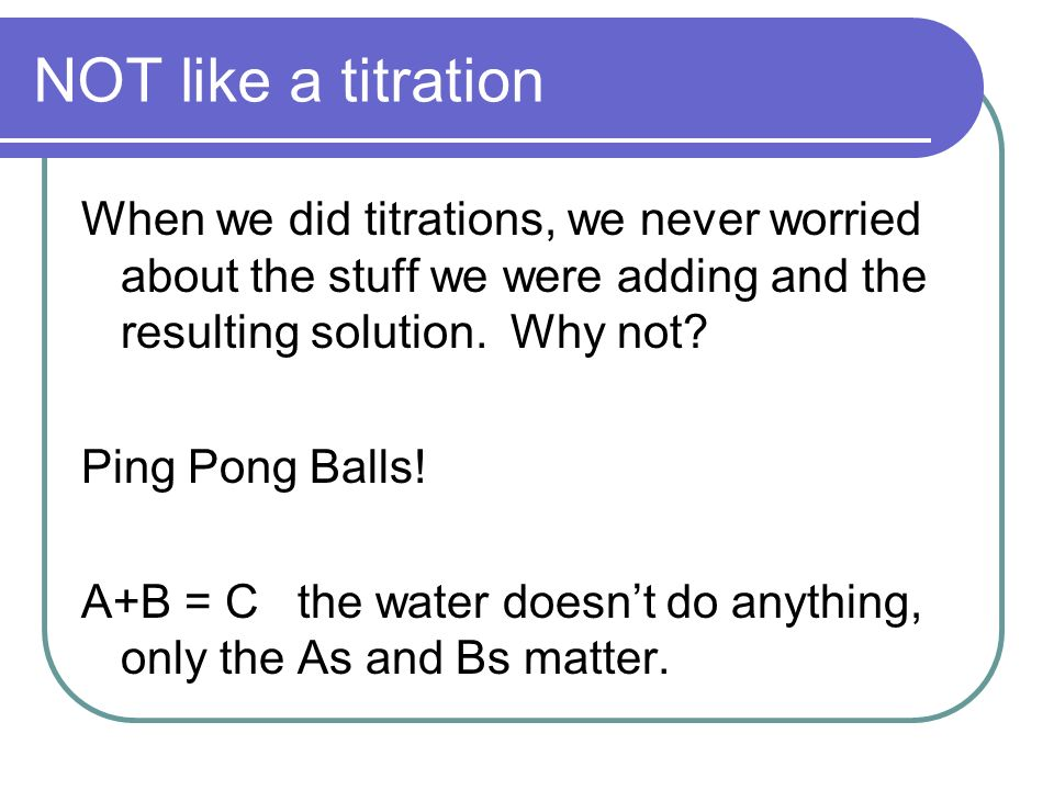 NOT like a titration When we did titrations, we never worried about the stuff we were adding and the resulting solution. Why not