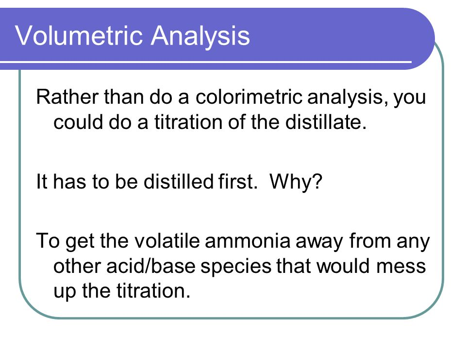 Volumetric Analysis Rather than do a colorimetric analysis, you could do a titration of the distillate.