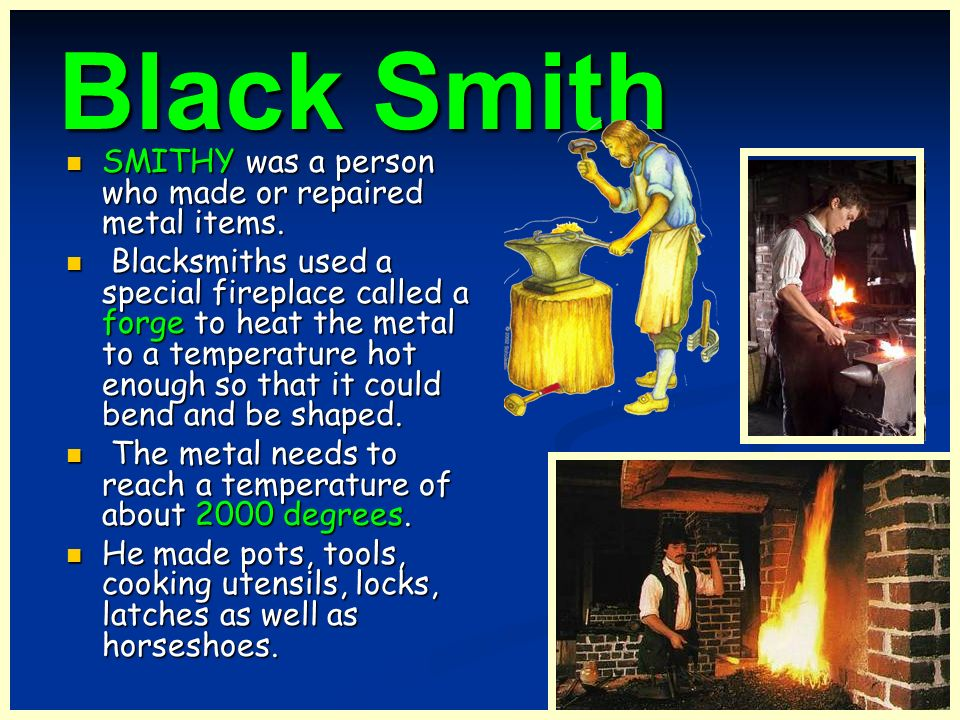 Black Smith SMITHY was a person who made or repaired metal items.