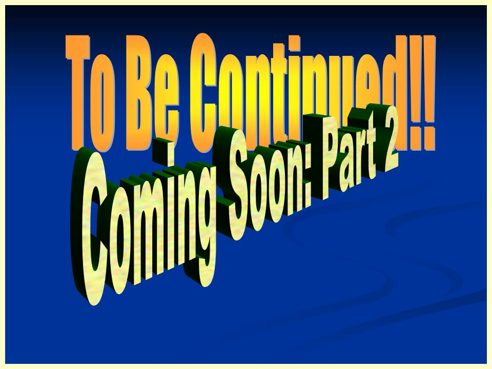To Be Continued!! Coming Soon: Part 2