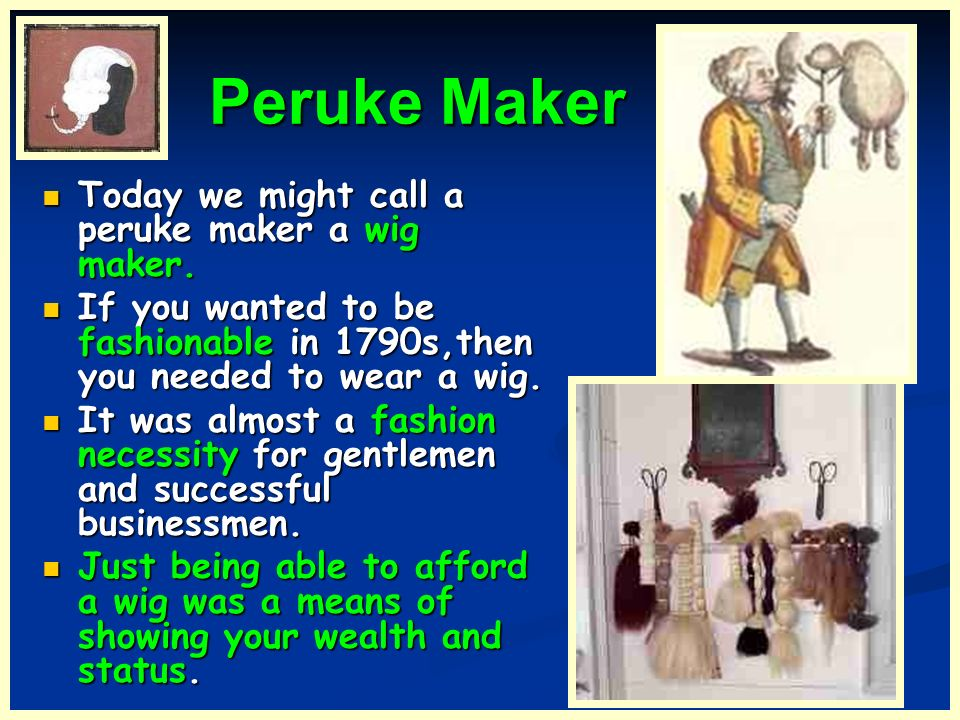 Peruke Maker Today we might call a peruke maker a wig maker.