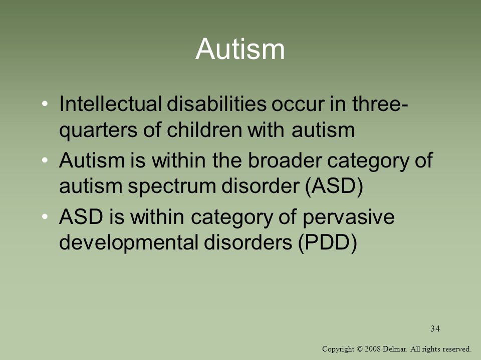 Autism Intellectual disabilities occur in three-quarters of children with autism.