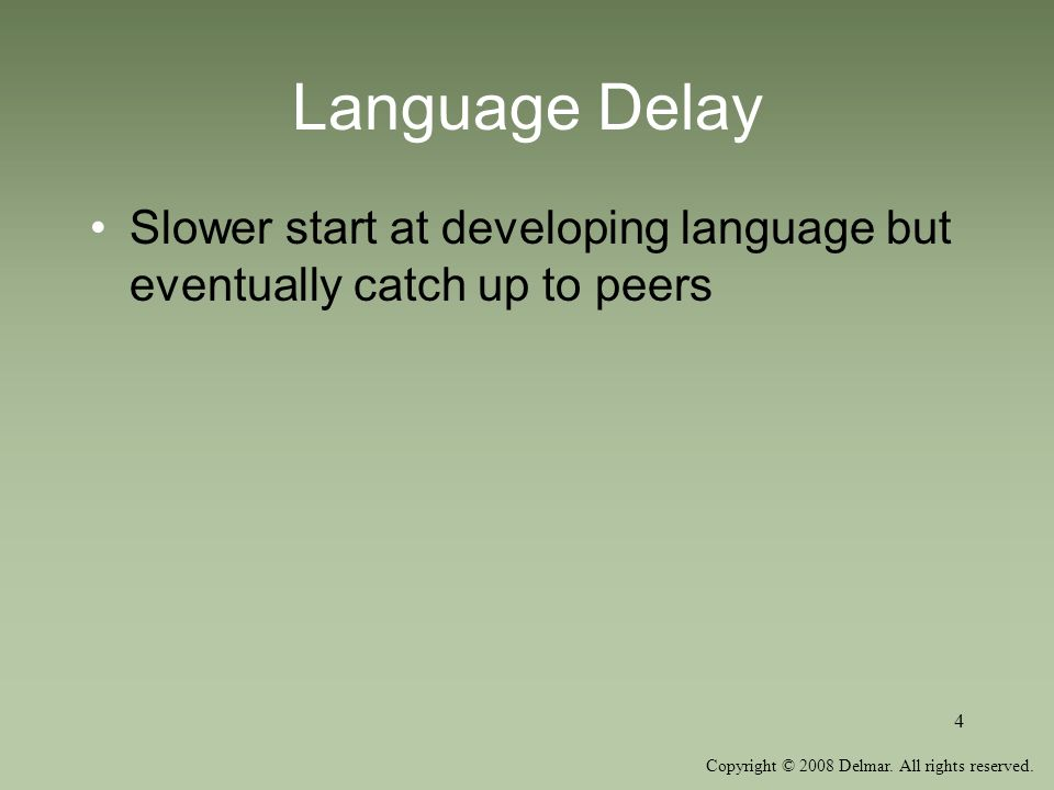 Language Delay Slower start at developing language but eventually catch up to peers