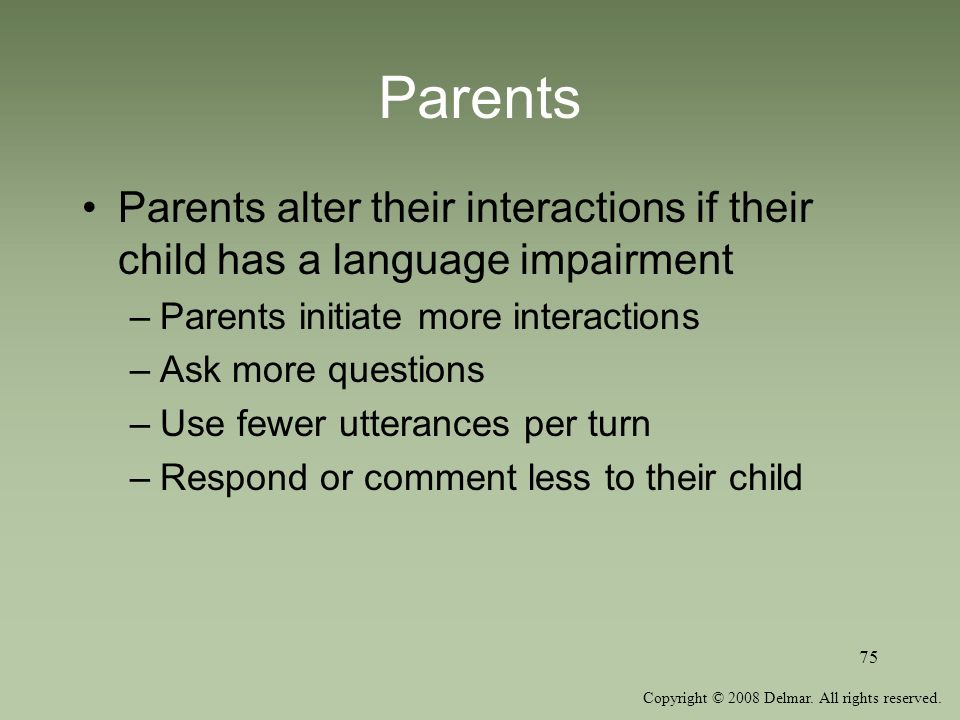Parents Parents alter their interactions if their child has a language impairment. Parents initiate more interactions.