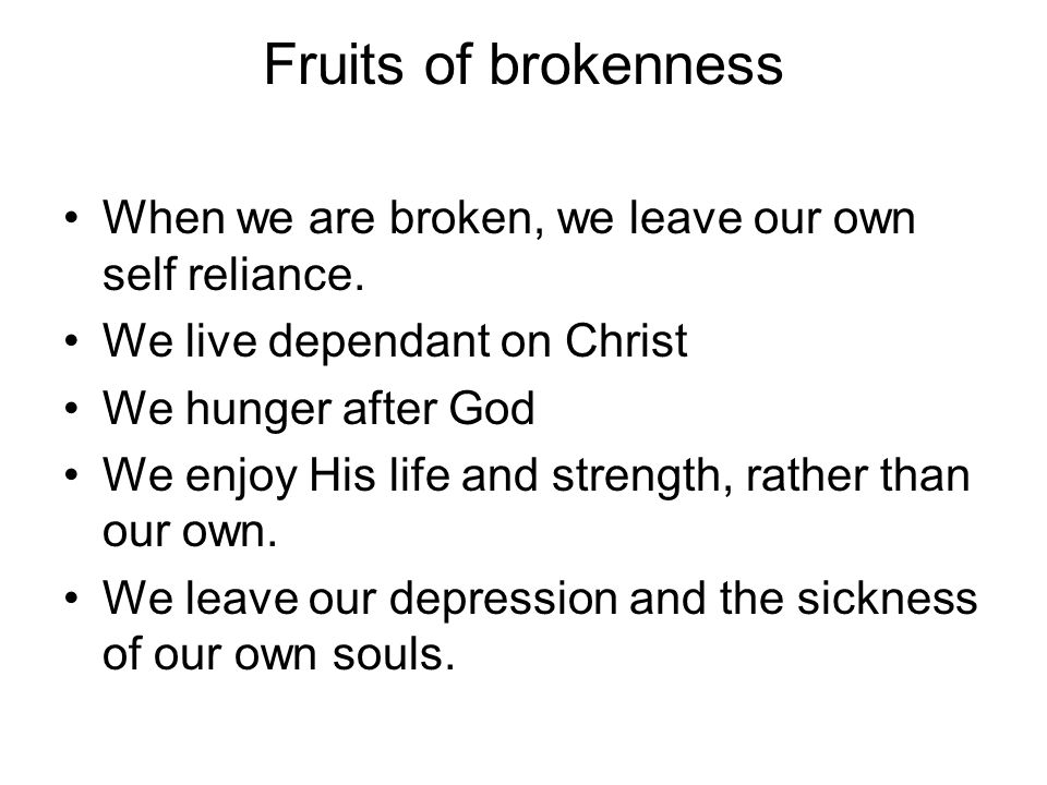 Fruits of brokenness When we are broken, we leave our own self reliance. We live dependant on Christ.