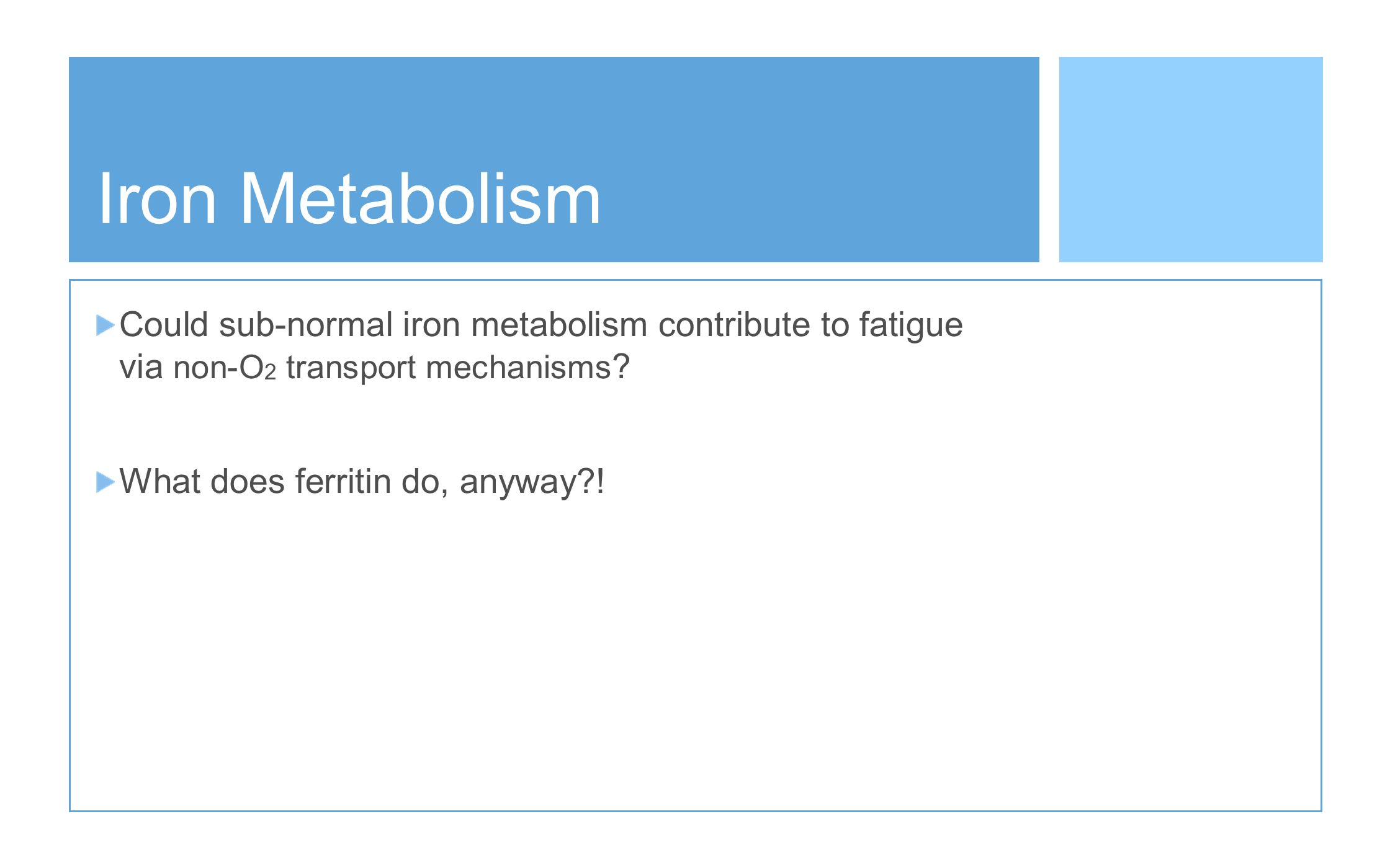 Iron Metabolism But that is just from an O2 transport view, perhaps there is another linkage between ferritin and subjective sense of fatigue
