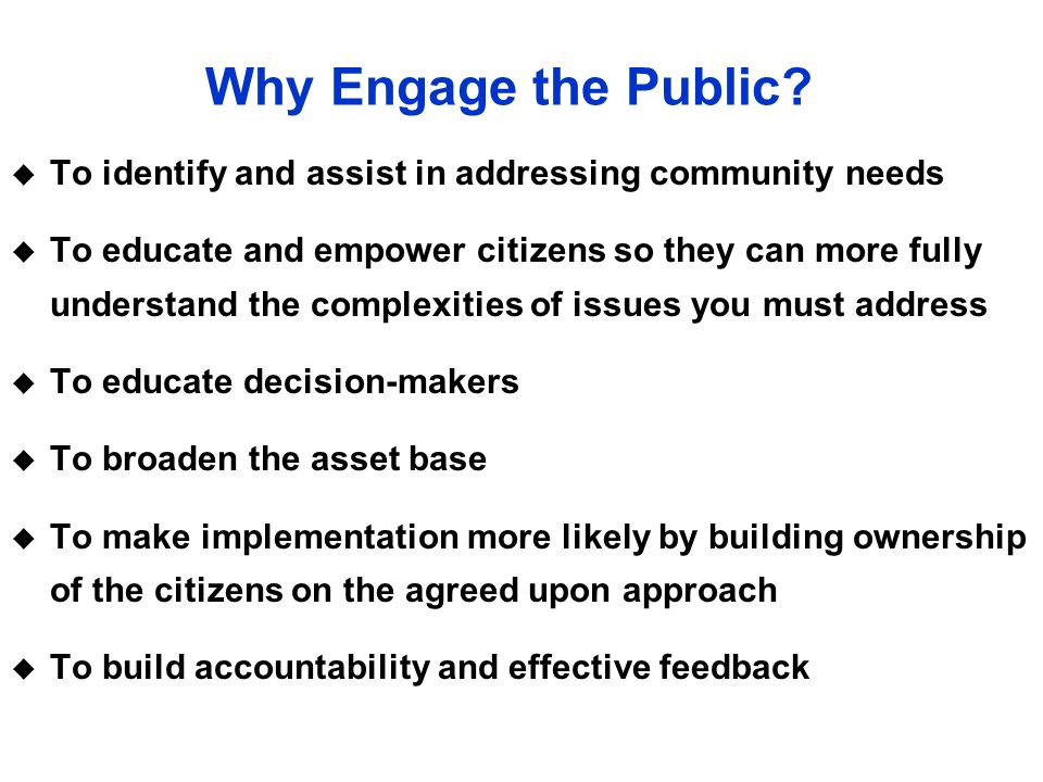 Why Engage the Public To identify and assist in addressing community needs.