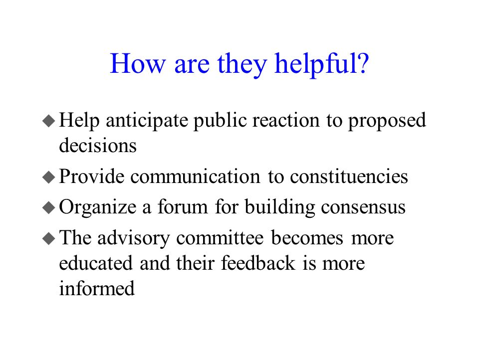 How are they helpful Help anticipate public reaction to proposed decisions. Provide communication to constituencies.