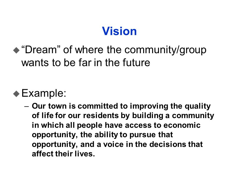 Vision Dream of where the community/group wants to be far in the future. Example: