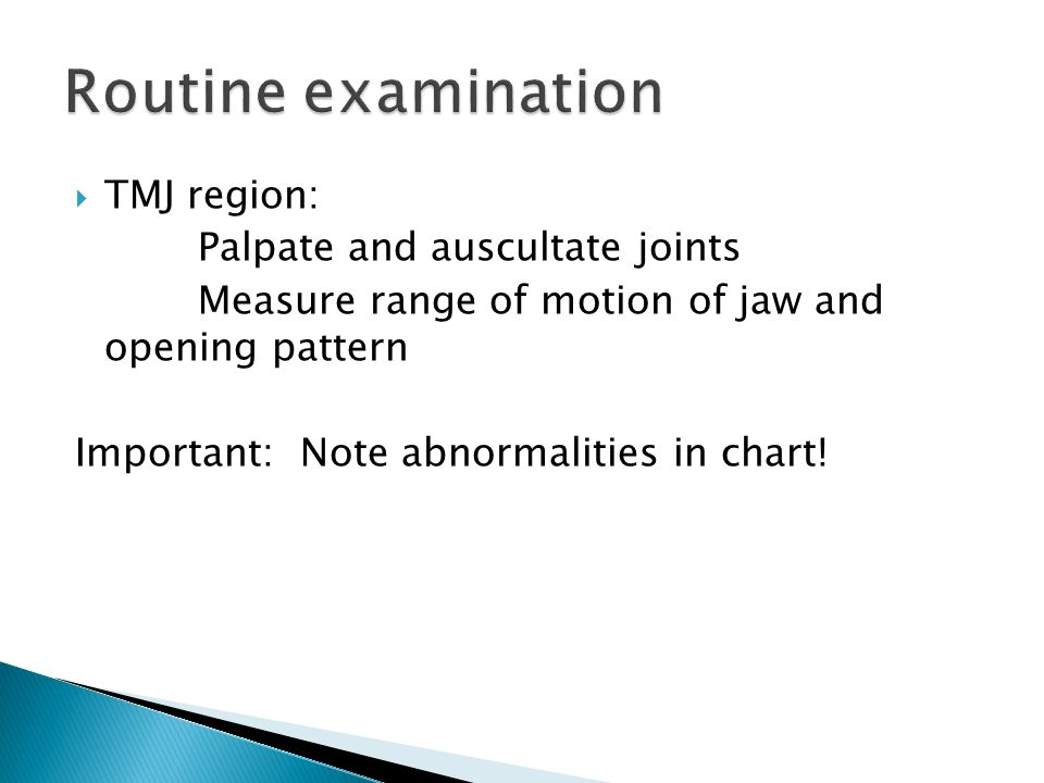 Routine examination TMJ region: Palpate and auscultate joints